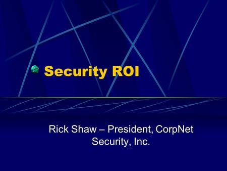 Security ROI Rick Shaw – President, CorpNet Security, Inc.