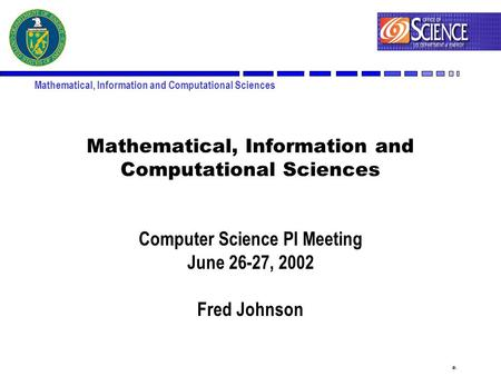 1 Mathematical, Information and Computational Sciences Computer Science PI Meeting June 26-27, 2002 Fred Johnson.