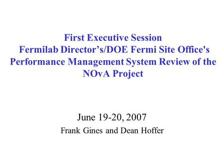 First Executive Session Fermilab Director's/DOE Fermi Site Office's Performance Management System Review of the NOvA Project June 19-20, 2007 Frank Gines.