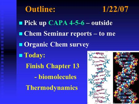 Outline:1/22/07 n n Pick up CAPA 4-5-6 – outside n n Chem Seminar reports – to me n n Organic Chem survey n n Today: Finish Chapter 13 - biomolecules Thermodynamics.