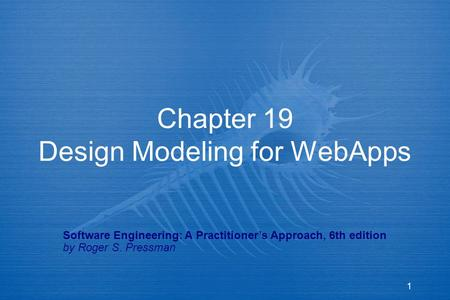 1 Chapter 19 Design Modeling for WebApps Software Engineering: A Practitioner's Approach, 6th edition by Roger S. Pressman.