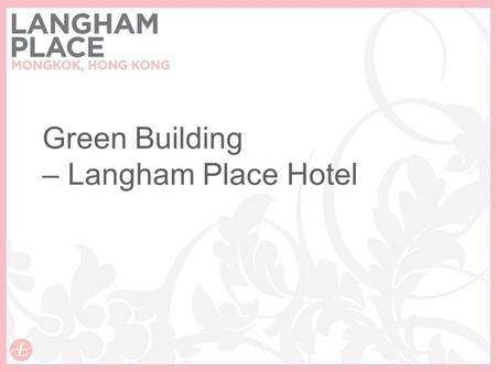 Green Building – Langham Place Hotel. ISO14001 Achievement of ISO14001 Environmental Management System in Nov 2008 Shaun (GM) Jor (EMS Manager) Scott.