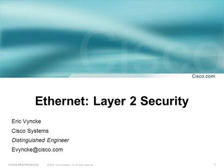1 © 2003, Cisco Systems, Inc. All rights reserved. Vyncke ethernet security Ethernet: Layer 2 Security Eric Vyncke Cisco Systems Distinguished Engineer.