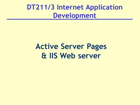 DT211/3 Internet Application Development Active Server Pages & IIS Web server.