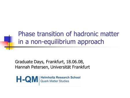 Phase transition of hadronic matter in a non-equilibrium approach Graduate Days, Frankfurt, 18.06.08, Hannah Petersen, Universität Frankfurt.