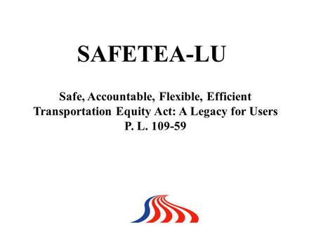 Safe, Accountable, Flexible, Efficient Transportation Equity Act: A Legacy for Users P. L. 109-59 SAFETEA-LU.
