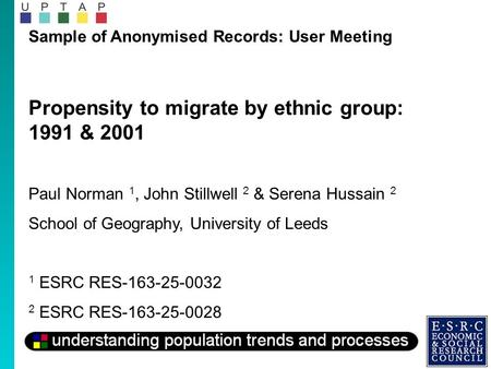 Sample of Anonymised Records: User Meeting Propensity to migrate by ethnic group: 1991 & 2001 Paul Norman 1, John Stillwell 2 & Serena Hussain 2 School.