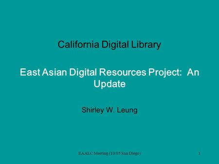 EAALC Meeting (10/05 San Diego)1 California Digital Library East Asian Digital Resources Project: An Update Shirley W. Leung.