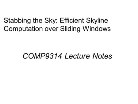 Stabbing the Sky: Efficient Skyline Computation over Sliding Windows COMP9314 Lecture Notes.