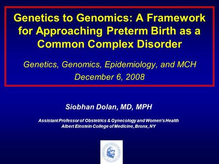 Genetics to Genomics: A Framework for Approaching Preterm Birth as a Common Complex Disorder Genetics, Genomics, Epidemiology, and MCH December 6, 2008.
