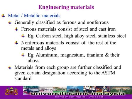 Metal / Metallic materials Generally classified as ferrous and nonferrous Ferrous materials consist of steel and cast iron Eg. Carbon steel, high alloy.