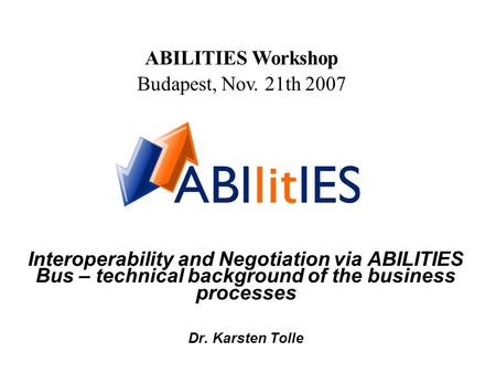 Interoperability and Negotiation via ABILITIES Bus – technical background of the business processes Dr. Karsten Tolle ABILITIES Workshop Budapest, Nov.