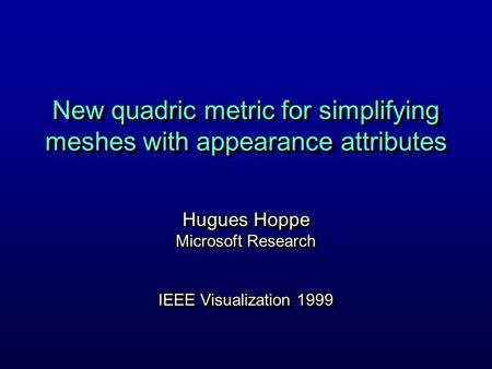 New quadric metric for simplifying meshes with appearance attributes Hugues Hoppe Microsoft Research IEEE Visualization 1999 Hugues Hoppe Microsoft Research.