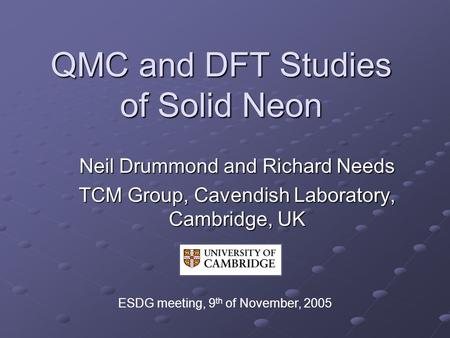 QMC and DFT Studies of Solid Neon Neil Drummond and Richard Needs TCM Group, Cavendish Laboratory, Cambridge, UK ESDG meeting, 9 th of November, 2005.