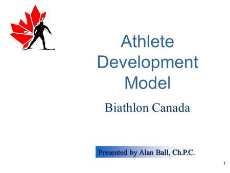 Presented by Alan Ball, Ch.P.C. 1 Athlete Development Model Biathlon Canada.