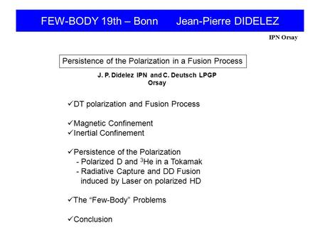 IPN Orsay FEW-BODY 19th – Bonn Jean-Pierre DIDELEZ Persistence of the Polarization in a Fusion Process J. P. Didelez IPN and C. Deutsch LPGP Orsay DT polarization.
