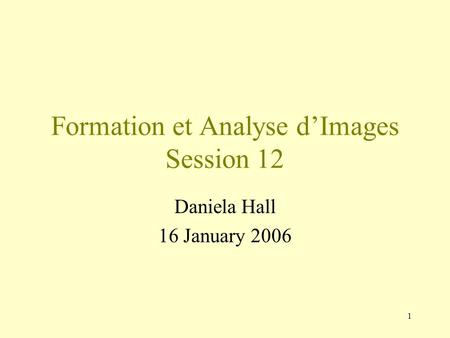 1 Formation et Analyse d'Images Session 12 Daniela Hall 16 January 2006.