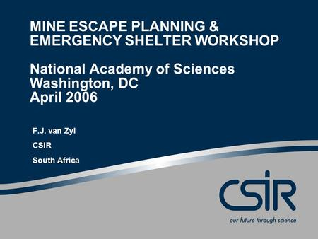 MINE ESCAPE PLANNING & EMERGENCY SHELTER WORKSHOP National Academy of Sciences Washington, DC April 2006 F.J. van Zyl CSIR South Africa.