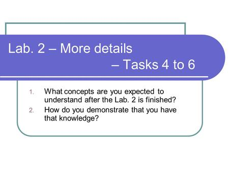 Lab. 2 – More details – Tasks 4 to 6 1. What concepts are you expected to understand after the Lab. 2 is finished? 2. How do you demonstrate that you have.