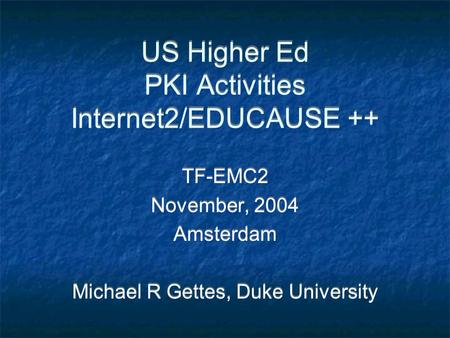 US Higher Ed PKI Activities Internet2/EDUCAUSE ++ TF-EMC2 November, 2004 Amsterdam Michael R Gettes, Duke University TF-EMC2 November, 2004 Amsterdam Michael.