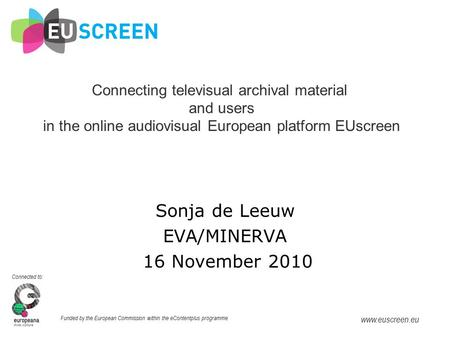 Connected to: Funded by the European Commission within the eContentplus programme www.euscreen.eu Sonja de Leeuw Connecting televisual archival material.