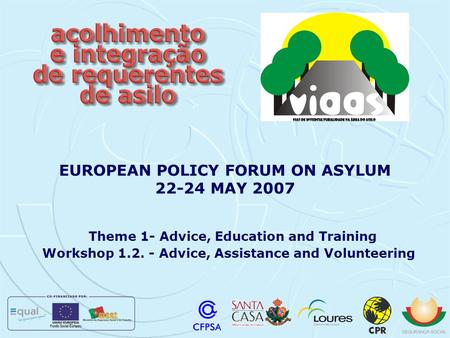 Theme 1- Advice, Education and Training Workshop 1.2. - Advice, Assistance and Volunteering EUROPEAN POLICY FORUM ON ASYLUM 22-24 MAY 2007.