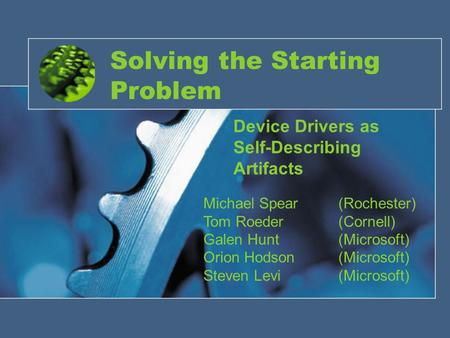 Solving the Starting Problem Device Drivers as Self-Describing Artifacts Michael Spear(Rochester) Tom Roeder(Cornell) Galen Hunt(Microsoft) Orion Hodson(Microsoft)