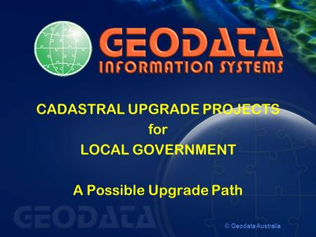 © Geodata Australia CADASTRAL UPGRADE PROJECTS for LOCAL GOVERNMENT A Possible Upgrade Path.