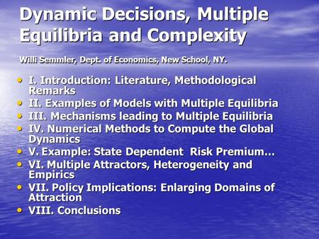 Dynamic Decisions, Multiple Equilibria and Complexity Willi Semmler, Dept. of Economics, New School, NY. I. Introduction: Literature, Methodological Remarks.