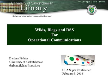 Wikis, Blogs and RSS For Operational Communications Darlene Fichter University of Saskatchewan OLA Super Conference February 3,