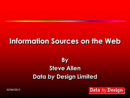 02/06/2015 Information Sources on the Web By Steve Allen Data by Design Limited By Steve Allen Data by Design Limited.
