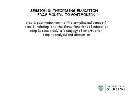SESSION 3: THEORISING EDUCATION → FROM MODERN TO POSTMODERN step 1: postmodernism – still a complicated concept?! step 2: relating it to the three functions.