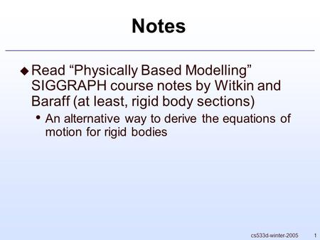 "1cs533d-winter-2005 Notes  Read ""Physically Based Modelling"" SIGGRAPH course notes by Witkin and Baraff (at least, rigid body sections) An alternative."