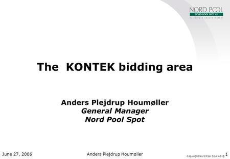 Copyright Nord Pool Spot AS © June 27, 2006Anders Plejdrup Houmøller1 The KONTEK bidding area Anders Plejdrup Houmøller General Manager Nord Pool Spot.