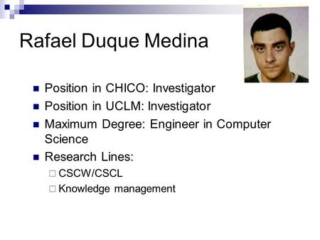 Rafael Duque Medina Position in CHICO: Investigator Position in UCLM: Investigator Maximum Degree: Engineer in Computer Science Research Lines:  CSCW/CSCL.