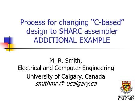 "Process for changing ""C-based"" design to SHARC assembler ADDITIONAL EXAMPLE M. R. Smith, Electrical and Computer Engineering University of Calgary, Canada."