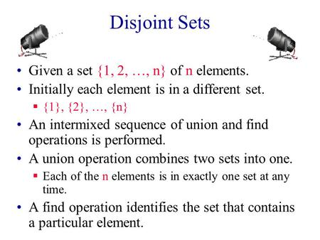 Disjoint Sets Given a set {1, 2, …, n} of n elements. Initially each element is in a different set.  {1}, {2}, …, {n} An intermixed sequence of union.