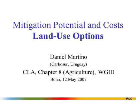 IPCC Mitigation Potential and Costs Land-Use Options Daniel Martino (Carbosur, Uruguay) CLA, Chapter 8 (Agriculture), WGIII Bonn, 12 May 2007.
