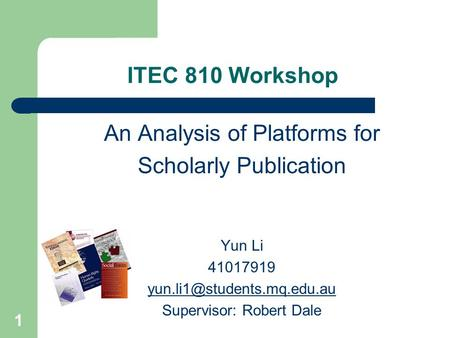 1 ITEC 810 Workshop An Analysis of Platforms for Scholarly Publication Yun Li 41017919 Supervisor: Robert Dale.