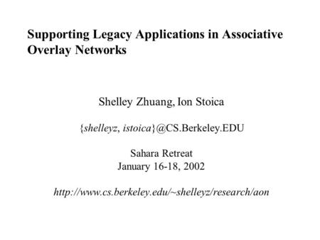 Supporting Legacy Applications in Associative Overlay Networks Shelley Zhuang, Ion Stoica {shelleyz, Sahara Retreat January 16-18,