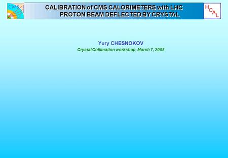 Yury CHESNOKOV Crystal Collimation workshop, March 7, 2005 CALIBRATION of CMS CALORIMETERS with LHC PROTON BEAM DEFLECTED BY CRYSTAL CALIBRATION of CMS.