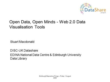 Edinburgh Repository Fringe – Friday 1 August 2008 Open Data, Open Minds - Web 2.0 Data Visualisation Tools Stuart Macdonald DISC-UK Datashare EDINA National.