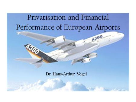Privatisation and Financial Performance of European Airports Dr. Hans-Arthur Vogel.
