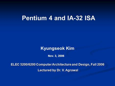 Pentium 4 and IA-32 ISA ELEC 5200/6200 Computer Architecture and Design, Fall 2006 Lectured by Dr. V. Agrawal Lectured by Dr. V. Agrawal Kyungseok Kim.