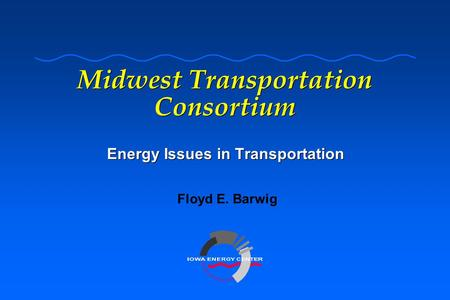 Midwest Transportation Consortium Energy Issues in Transportation Floyd E. Barwig.