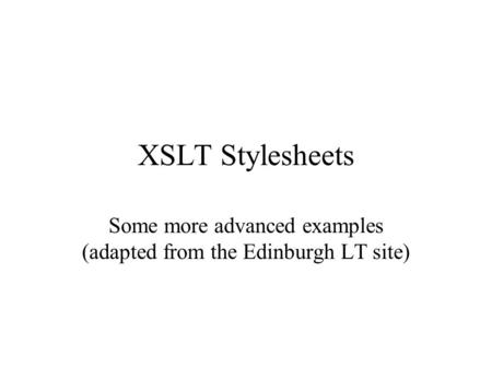 XSLT Stylesheets Some more advanced examples (adapted from the Edinburgh LT site)
