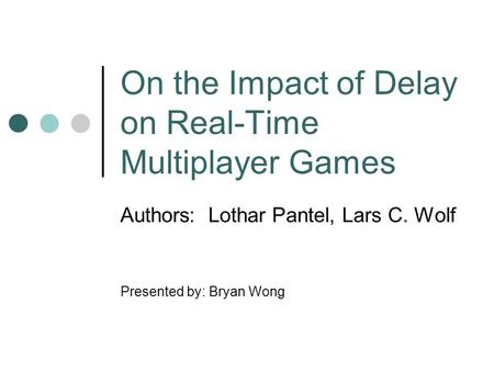 On the Impact of Delay on Real-Time Multiplayer Games Authors: Lothar Pantel, Lars C. Wolf Presented by: Bryan Wong.