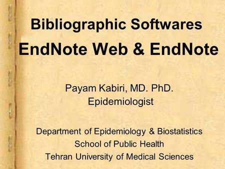 Bibliographic Softwares EndNote Web & EndNote Payam Kabiri, MD. PhD. Epidemiologist Department of Epidemiology & Biostatistics School of Public Health.