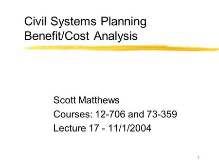 1 Civil Systems Planning Benefit/Cost Analysis Scott Matthews Courses: 12-706 and 73-359 Lecture 17 - 11/1/2004.