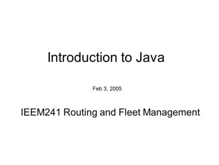 Introduction to Java IEEM241 Routing and Fleet Management Feb 3, 2005.